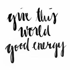"""Give this world good energy."""