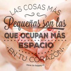 """""""Las cosas más pequeñas son las que ocupan más espacio en tu corazón"""". www.be-happy.es #frases #reflexiones #citas #pensamientos #laminas"""