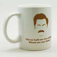 Parks & Rec- Ron Swanson coffee mug- Never half-ass two things. Whole-ass one thing. - Available in 11 oz. or 15 oz - Porcelain - Professional
