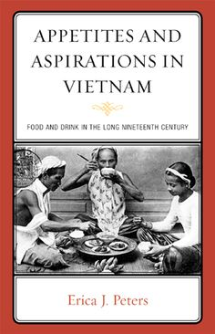 'Appetites and Aspirations in Vietnam' (AltaMira Press, 2011) by Erica Peters (Ph.D., Chicago)