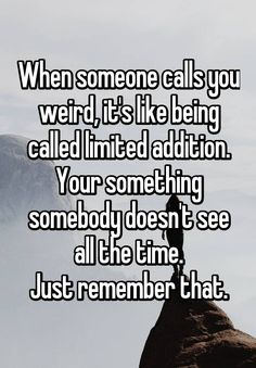 """When someone calls you weird, it's like being called limited addition. Your something somebody doesn't see all the time. Just remember that."""
