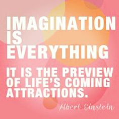 Imagination is everything. It is the preview of life's coming attractions. -Albert Einstein