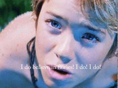 I do believe in fairies! I do! I do! << If you don't believe in fairies. I Will. Kill You!