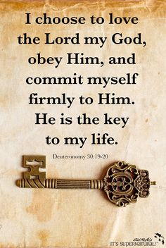 Deuteronomy 30:19-20 I choose to love the Lord my God, obey Him, .... He is a key to life