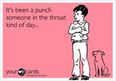 Funny Workplace Ecard: It's been a punch someone in the throat kind of day...