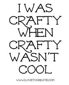 iLoveToCreate Blog: Quote for the Week: I was crafty when crafty wasn't cool