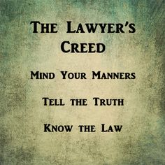 The lawyer's creed. This is a quote from Federal Judge Sylvia Rambo's husband, who was an attorney in Carlisle, PA Unfortunately, I cannot remember his name.