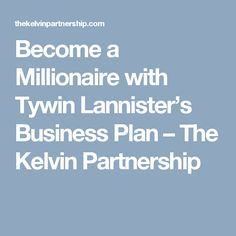 Become a Millionaire with Tywin Lannister's Business Plan – The Kelvin Partnership