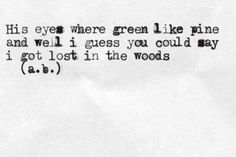 His eyes where green like pine and well i guess you could say i got lost in the woods b . a .) (