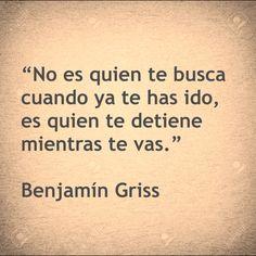 """""""No es quien te busca cuando ya te has ido, es quien te detiene mientras te vas."""" Benjamín Griss"""