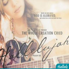 When in our music GOD is glorified and adoration leaves no room for pride, it is as though the whole creation cried Hallelujah....Psalm 150