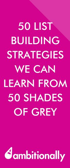 50 List Building Strategies you can learn from 50 Shades of Grey. Oh, and it's safe for work ;) #50shades #listbuilding http://ambitionally.com/generate-more-leads/50-list-building-strategies/