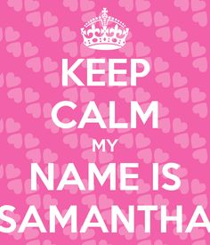 KEEP CALM MY NAME IS SAMANTHA THIS IS FOR MY NEICE WHOS NAME IS SAMANTHA LOVE YA GIRL