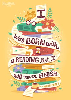 I was born with a reading list I will never finish. (Risa Rodill, via Illustrated bookish quotes on Behance)