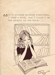 It's strange because sometimes I read a book, and I think I am the people in the book.//This happens way too often