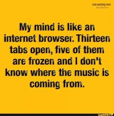 My mind is like an internet browser. Thirteen tabs open, five of them are frozen and I don't know where the music is coming from. Funny Picture Quotes, Funny Pictures, Funny Pics, Funny Stuff, Funny Frozen Memes, Life Humor, Popular Memes, Fun Facts, Humor