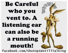 Be careful who you vent to. A listening ear can also be a running mouth.