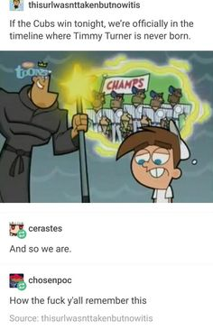 thisurlwasnttakenbutnowitis the Cubs win tonight, we're officially in the timeline where Timmy Turner is never born. & How the fuck y'all remember this - iFunny :) Stupid Memes, Stupid Funny, Dankest Memes, Funny Jokes, Hilarious, Funny Stuff, Random Stuff, Lol, Cubs Win