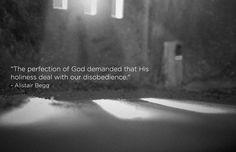 """""""The perfection of God demanded that His holiness deal with our disobedience."""" -Alistair Begg"""