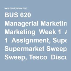 BUS 620 Managerial Marketing  Week 1  Assignment, Supermarket Sweep, Tesco  Discussion 1, What is Marketing  Discussion 2, Marketing Strategies  Week 2  Assignment, Industry Forecasting (PESTEL Analysis)  Discussion 1, Buyer Behavior  Discussion 2, Customer Needs  Week 3  Assignment, The Case of the New Apple Inc.  Discussion 1, Braining Nordstrom  Discussion 2, Marketing Segmentation  Week 4  Assignment, Ad Campaign- Article Review  Discussion 1, The Role of Pricing  Discussion 2, Product… Pestel Analysis, Supermarket Sweep, What Is Marketing, Market Segmentation, Final Exams, Marketing Strategies, Homework, Finals, Behavior