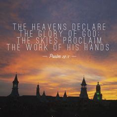 The Heavens declare the glory of God; the skies proclaim the work of His hands. ~ Psalm 19:1