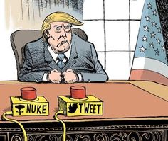 Nuke or Tweet, Trump's options depending on how he feels. As an American Citizen I've never seen anything like the Disgusting, Dangerous Mess Republicans have handed us....Trump. I'm truly frighten for Our Nation.
