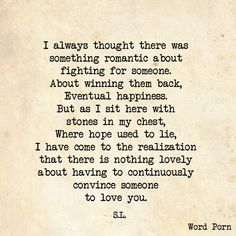 """""""I always thought there was something romantic about fighting for someone. About winning them back, eventual happiness. But as I sit here with stones in my chest, where hope used to lie, I have come to the realization that there is nothing lovely about having to continuously convince someone to love you."""" -S.L."""