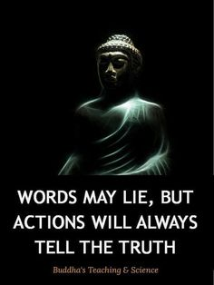 Words may lie but action tells the truth.
