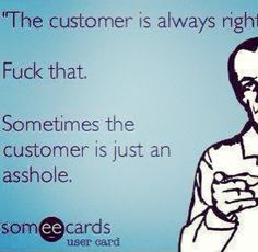 The customer is always right, fuck that, sometimes the customer is just an asshole.