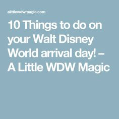 10 Things to do on your Walt Disney World arrival day! – A Little WDW Magic