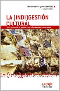 La (indi)gestión cultural : una cartografía de los procesos culturales contemporáneos / Mónica Lacarrieu y Marcelo Álvarez, compiladores. La Crujía, 2008