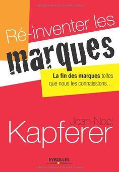 Ré-inventer les marques : la fin des marques telles que nous les connaissions / Jean-Noël Kapferer - Paris : Eyrolles, 2013