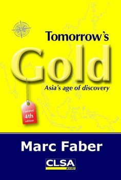 Tomorrow's Gold: Asia's age of discovery by Marc Faber. $49.95. Author: Marc Faber. Publication: March 12, 2010. Publisher: CLSA Books; 4th Edition edition (March 12, 2010)