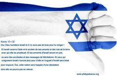 Kacou 12 v 32 Oui, Dieu humiliera Israël et il n'y aura pas de bras pour la venger ! Et Israël recevra l'aide et le soutien de ses amants et des rois de la terre avec qui elle se prostituait. Et les ennemis d'Israël seront en joie, ce sera des accolades et des messages de félicitations. Et ceux qui craignaient Israël n'auront plus peur d'elle et l'orgueil d'Israël sera brisé pour toujours. Oui, cette nation sera frappée d'une désolation dont elle ne pourra pas se relever.
