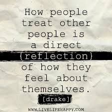 THIS quote goes through my head all the time when others are rude to me....and then I just feel kinda bad for them. Feel bad that that they don't love themselves enough like they should...its a shame.