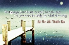 """""""Don't engage your heart, in grief over the past or you wont be ready for what is coming."""" -Imam Ali (AS)"""