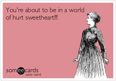 Southernism ~ You're about to be in a world of hurt sweetheart!