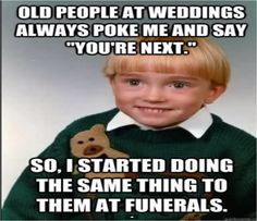 XD #oldPeople #Weddings #funerals #poke #you'reNext