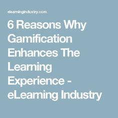 6 Reasons Why Gamification Enhances The Learning Experience - eLearning Industry