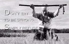 Don't try to be strong. Simply refuse to be weak. -Being Caballero-
