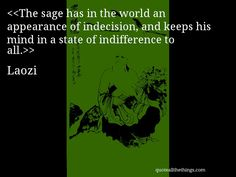 Laozi - quote-The sage has in the world an appearance of indecision, and keeps his mind in a state of indifference to all.Source: quoteallthethings.com #Laozi #quote #quotation #aphorism #quoteallthethings