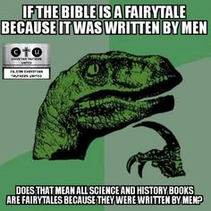 If the bible is a fairytale because it was written by men, does that mean all sciene and history books are fairytales because they were written by men?