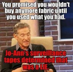 Sewing | Quilt | Funny | You promised you wouldn't buy anymore fabric until you used what you had.  Jo-Ann's surveillance tapes determined that was a LIE.