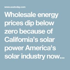 Wholesale energy prices dip below zero because of California's solar power  America's solar industry now employs more than a quarter of a million people after a breakneck year that saw employment grow by a record 25%. That growth is expected to continue into 2017 as low-cost solar panels nudge coal and natural gas out of the electricity marketplace.