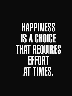 Happiness is a choice that requires effort sometimes