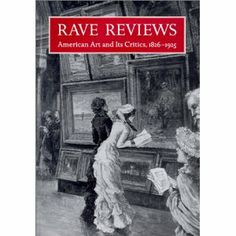 Rave Reviews: American Art and its Critics, 1826-1925, edited by David Dearinger