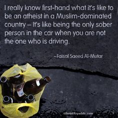 I really know first-hand what it's like to be an atheist in a Muslim-dominated country – It's like being the only sober person in the car when you are not the one who is driving. -Faisal Saeed Al-Mutar