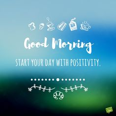 Good Morning. Start your day with positivity.