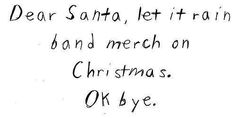 Black Veil Brides, My Chemical Romance, Panic! at the Disco, Twenty One Pilots, Fall Out Boy Motionless In White, Pierce The Veil, A Day To Remember, Falling In Reverse, Sleeping With Sirens, All Time Low, Nirvana, Blink-182, And many more!!! I'd be thanking Santa a lot. ( Kendall H version)