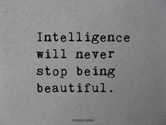 Intelligence will never stop being beautiful.